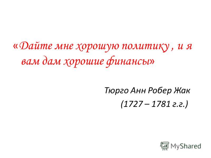 « Дайте мне хорошую политику, и я вам дам хорошие финансы » Тюрго Анн Робер Жак (1727 – 1781 г.г.)