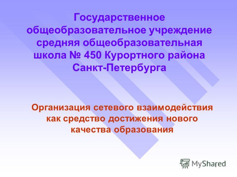 1 Государственное общеобразовательное учреждение средняя общеобразовательная школа 450 Курортного района Санкт-Петербурга Организация сетевого взаимодействия как средство достижения нового качества образования