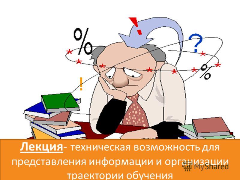 Лекция- техническая возможность для представления информации и организации траектории обучения