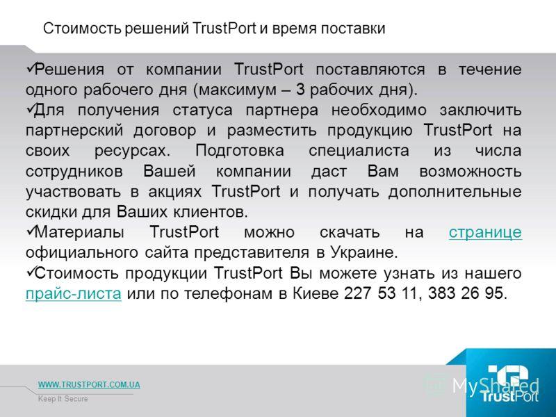 Стоимость решений TrustPort и время поставки WWW.TRUSTPORT.COM.UA Keep It Secure Решения от компании TrustPort поставляются в течение одного рабочего дня (максимум – 3 рабочих дня). Для получения статуса партнера необходимо заключить партнерский дого