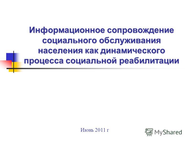 Информационное сопровождение социального обслуживания населения как динамического процесса социальной реабилитации Информационное сопровождение социального обслуживания населения как динамического процесса социальной реабилитации Июнь 2011 г