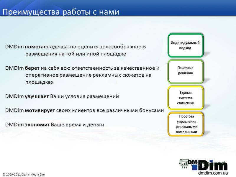 DMDim помогает адекватно оценить целесообразность размещения на той или иной площадке DMDim берет на себя всю ответственность за качественное и оперативное размещение рекламных сюжетов на площадках DMDim улучшает Ваши условия размещений DMDim мотивир