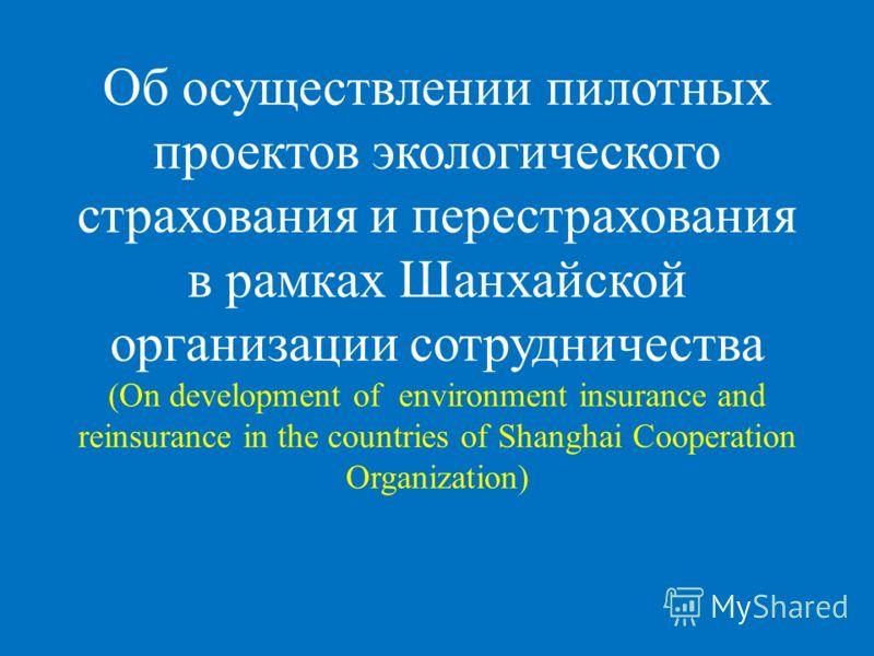 Об осуществлении пилотных проектов экологического страхования и перестрахования в рамках Шанхайской организации сотрудничества (On development of environment insurance and reinsurance in the countries of Shanghai Cooperation Organization)
