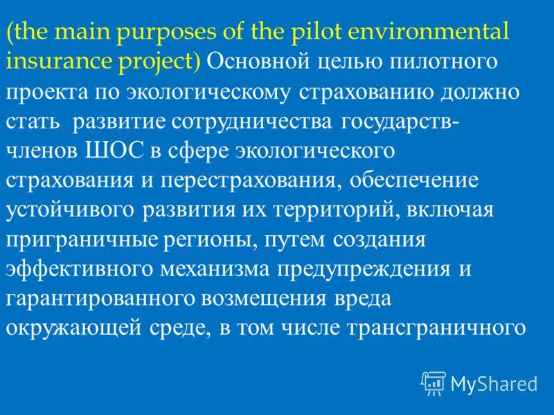 (the main purposes of the pilot environmental insurance project ) Основной целью пилотного проекта по экологическому страхованию должно стать развитие сотрудничества государств- членов ШОС в сфере экологического страхования и перестрахования, обеспеч