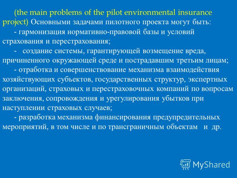 (the main problems of the pilot environmental insurance project) Основными задачами пилотного проекта могут быть: - гармонизация нормативно-правовой базы и условий страхования и перестрахования; - создание системы, гарантирующей возмещение вреда, при