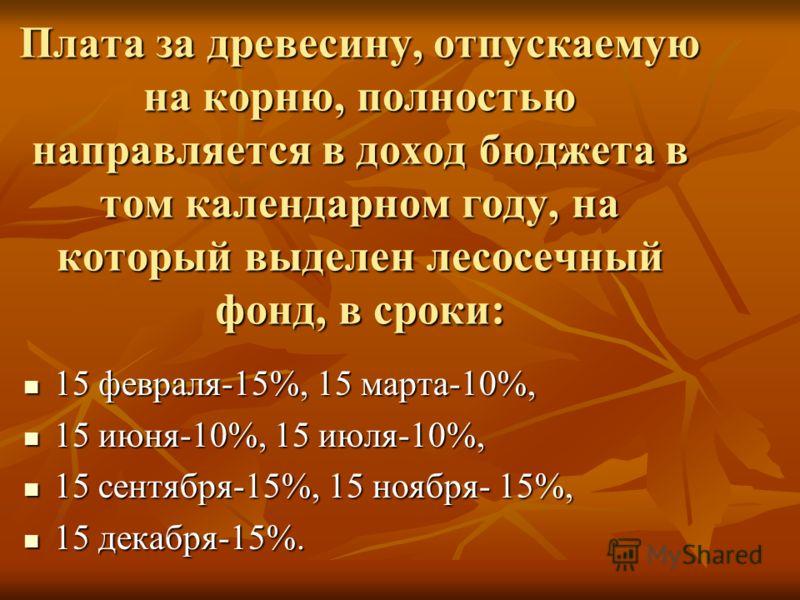 Плата за древесину, отпускаемую на корню, полностью направляется в доход бюджета в том календарном году, на который выделен лесосечный фонд, в сроки: 15 февраля-15%, 15 марта-10%, 15 февраля-15%, 15 марта-10%, 15 июня-10%, 15 июля-10%, 15 июня-10%, 1