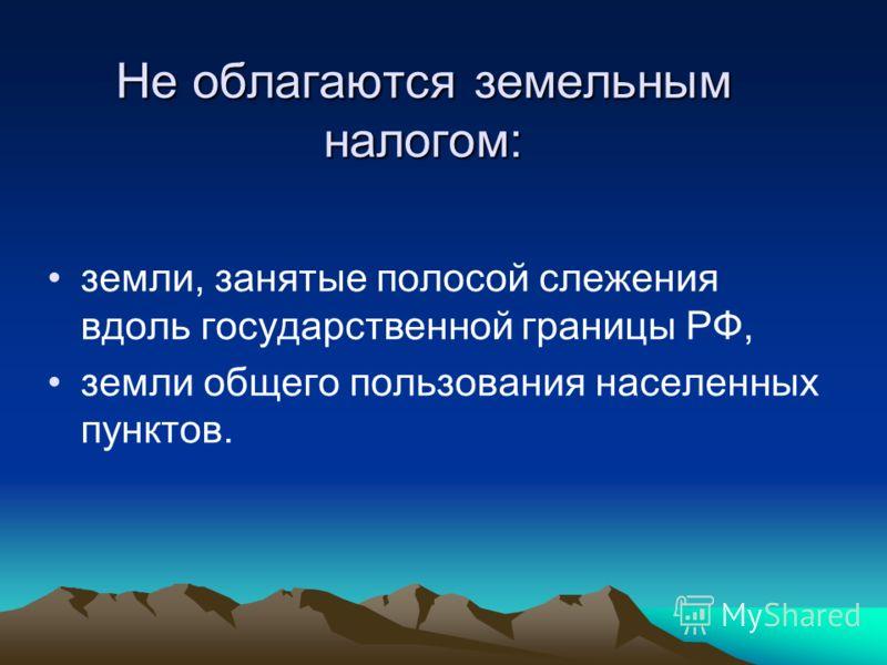 Не облагаются земельным налогом: земли, занятые полосой слежения вдоль государственной границы РФ, земли общего пользования населенных пунктов.
