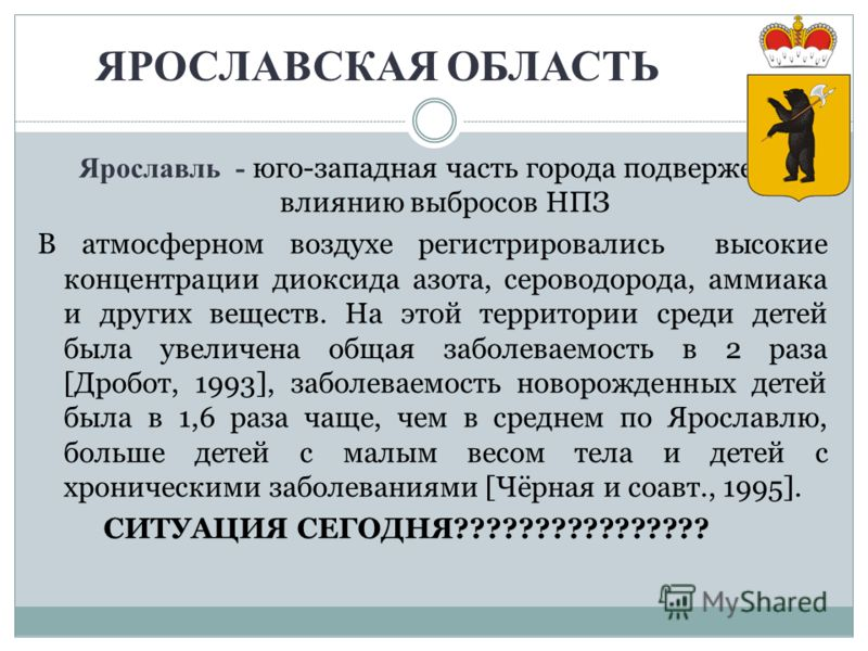 ЯРОСЛАВСКАЯ ОБЛАСТЬ Ярославль - юго-западная часть города подвержена влиянию выбросов НПЗ В атмосферном воздухе регистрировались высокие концентрации диоксида азота, сероводорода, аммиака и других веществ. На этой территории среди детей была увеличен