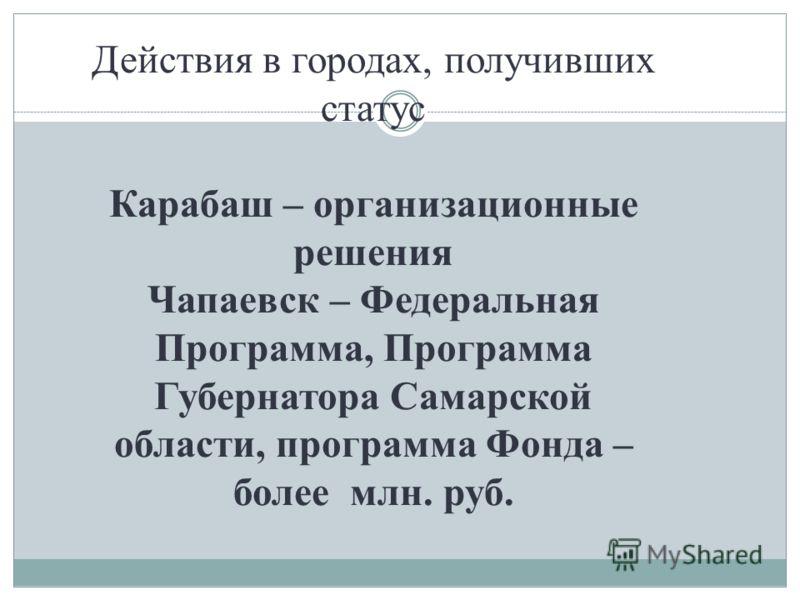 Действия в городах, получивших статус Карабаш – организационные решения Чапаевск – Федеральная Программа, Программа Губернатора Самарской области, программа Фонда – более млн. руб.