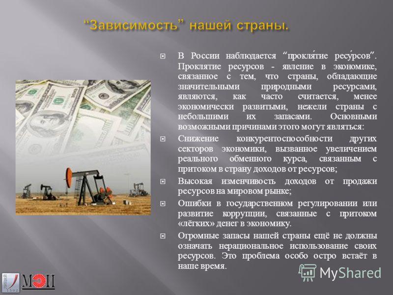 Зависимость нашей страны. Зависимость нашей страны. В России наблюдается проклятие ресурсов. Проклятие ресурсов - явление в экономике, связанное с тем, что страны, обладающие значительными природными ресурсами, являются, как часто считается, менее эк