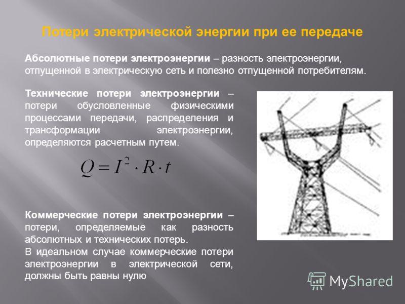 Потери электрической энергии при ее передаче Технические потери электроэнергии – потери обусловленные физическими процессами передачи, распределения и трансформации электроэнергии, определяются расчетным путем. Коммерческие потери электроэнергии – по