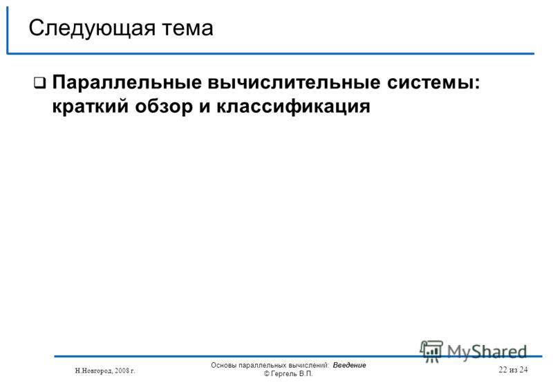 Н.Новгород, 2008 г. Основы параллельных вычислений: Введение © Гергель В.П. 22 из 24 Параллельные вычислительные системы: краткий обзор и классификация Следующая тема