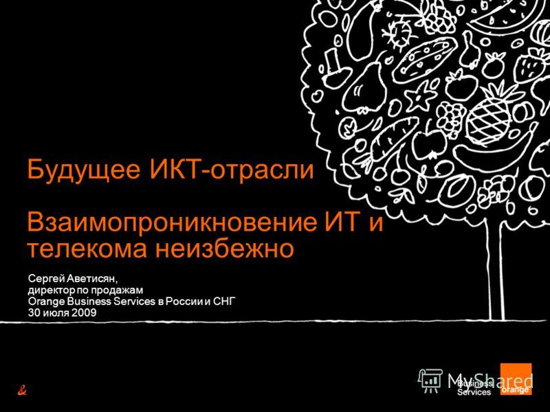 Будущее ИКТ-отрасли Взаимопроникновение ИТ и телекома неизбежно Сергей Аветисян, директор по продажам Orange Business Services в России и СНГ 30 июля 2009