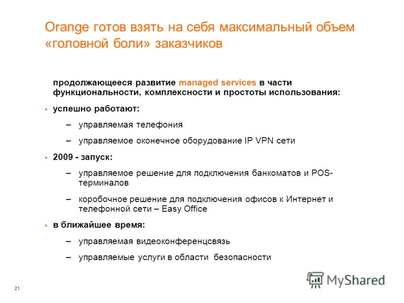 21 Orange готов взять на себя максимальный объем «головной боли» заказчиков продолжающееся развитие managed services в части функциональности, комплексности и простоты использования: успешно работают: –управляемая телефония –управляемое оконечное обо