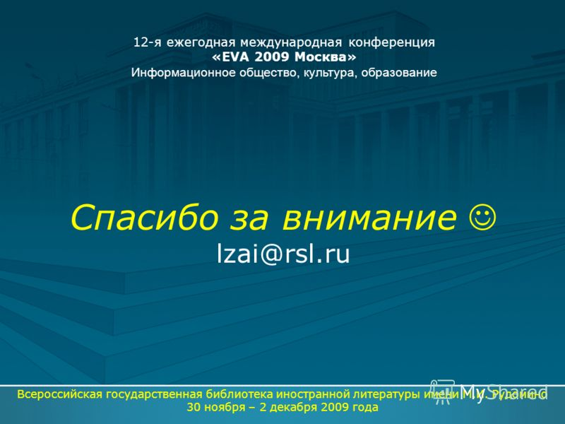 Спасибо за внимание lzai@rsl.ru Всероссийская государственная библиотека иностранной литературы имени М.И. Рудомино 30 ноября – 2 декабря 2009 года 12-я ежегодная международная конференция «EVA 2009 Москва» Информационное общество, культура, образова