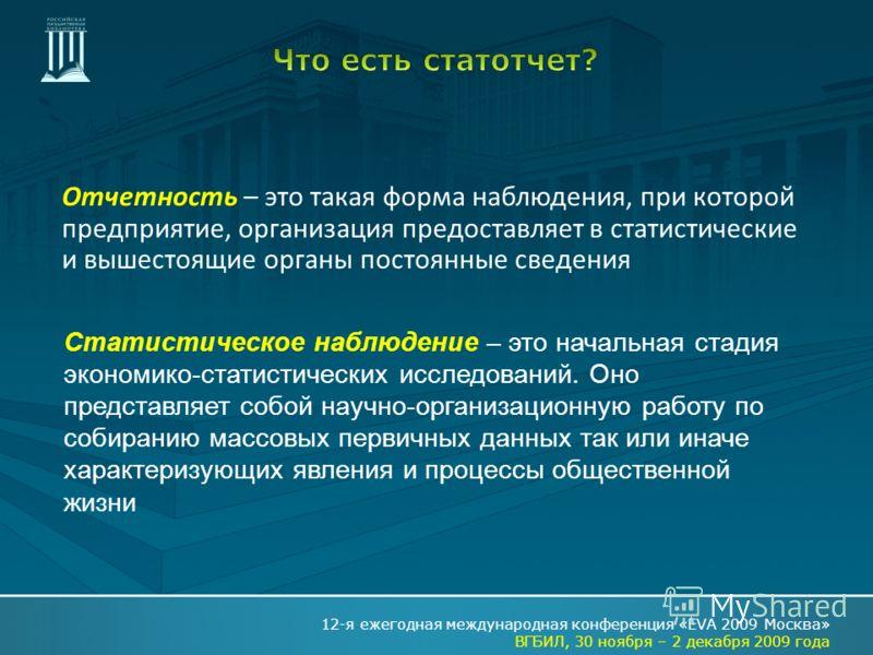 Отчетность – это такая форма наблюдения, при которой предприятие, организация предоставляет в статистические и вышестоящие органы постоянные сведения 12-я ежегодная международная конференция «EVA 2009 Москва» ВГБИЛ, 30 ноября – 2 декабря 2009 года Ст