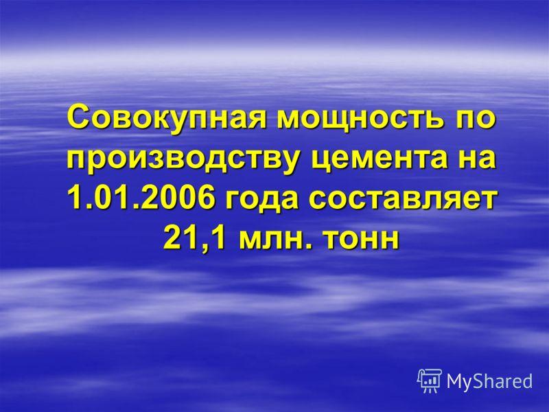 Совокупная мощность по производству цемента на 1.01.2006 года составляет 21,1 млн. тонн