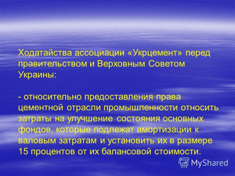 Ходатайства ассоциации «Укрцемент» перед правительством и Верховным Советом Украины: - относительно предоставления права цементной отрасли промышленности относить затраты на улучшение состояния основных фондов, которые подлежат амортизации к валовым