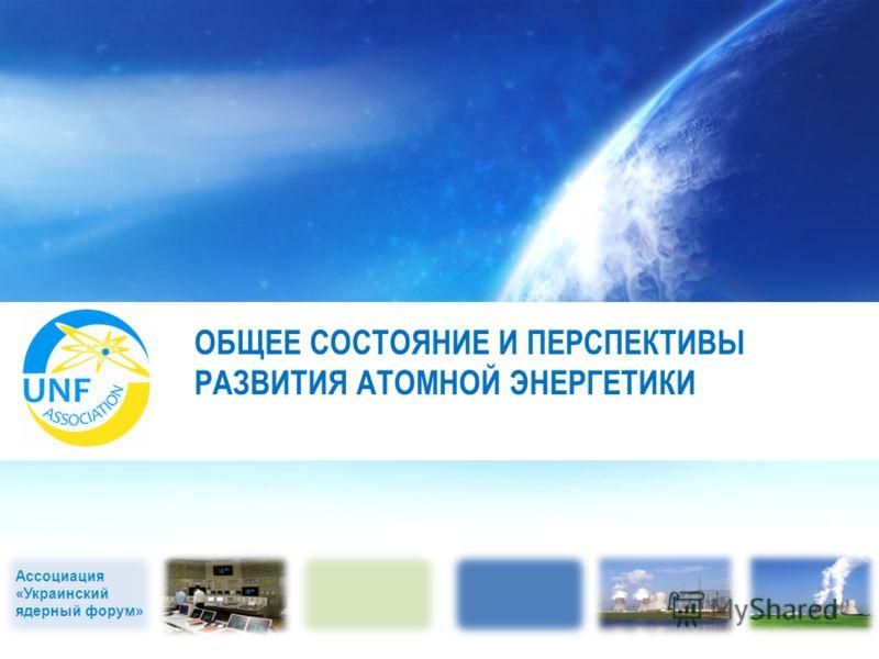 Ассоциация «Украинский ядерный форум» ОБЩЕЕ СОСТОЯНИЕ И ПЕРСПЕКТИВЫ РАЗВИТИЯ АТОМНОЙ ЭНЕРГЕТИКИ