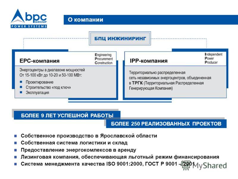 О компании Собственное производство в Ярославской области Собственная система логистики и склад Предоставление энергокомлексов в аренду Лизинговая компания, обеспечивающая льготный режим финансирования Система менеджмента качества ISO 9001:2000, ГОСТ