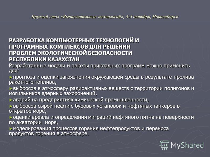 Круглый стол «Вычислительные технологий», 4-5 октября, Новосибирск РАЗРАБОТКА КОМПЬЮТЕРНЫХ ТЕХНОЛОГИЙ И ПРОГРАМНЫХ КОМПЛЕКСОВ ДЛЯ РЕШЕНИЯ ПРОБЛЕМ ЭКОЛОГИЧЕСКОЙ БЕЗОПАСНОСТИ РЕСПУБЛИКИ КАЗАХСТАН Разработанные модели и пакеты прикладных программ можно