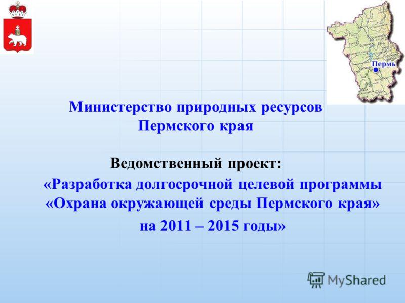 Министерство природных ресурсов Пермского края Ведомственный проект: «Разработка долгосрочной целевой программы «Охрана окружающей среды Пермского края» на 2011 – 2015 годы»