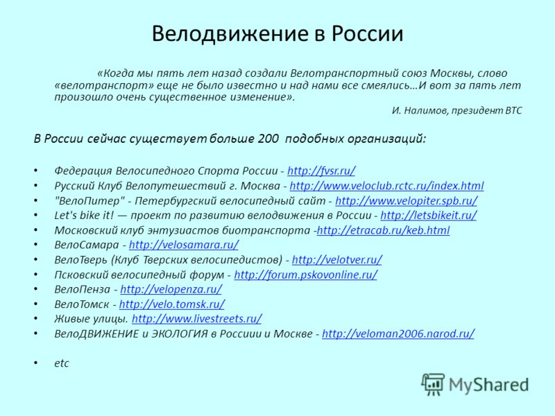 Велодвижение в России «Когда мы пять лет назад создали Велотранспортный союз Москвы, слово «велотранспорт» еще не было известно и над нами все смеялись…И вот за пять лет произошло очень существенное изменение». И. Налимов, президент ВТС В России сейч