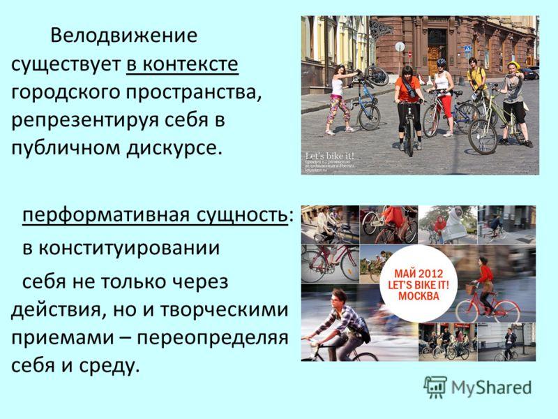 Велодвижение существует в контексте городского пространства, репрезентируя себя в публичном дискурсе. перформативная сущность: в конституировании себя не только через действия, но и творческими приемами – переопределяя себя и среду.