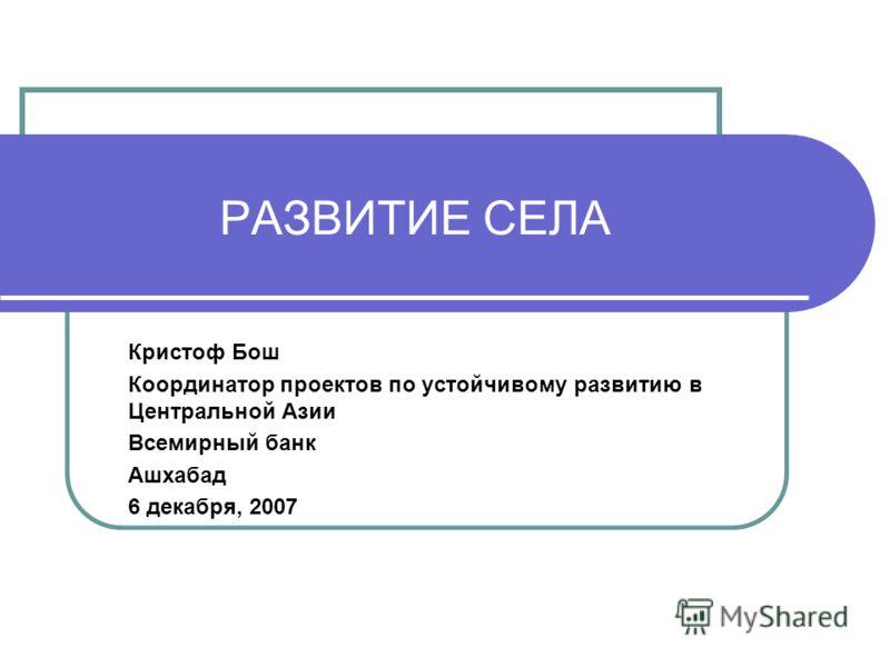 РАЗВИТИЕ СЕЛА Кристоф Бош Координатор проектов по устойчивому развитию в Центральной Азии Всемирный банк Ашхабад 6 декабря, 2007