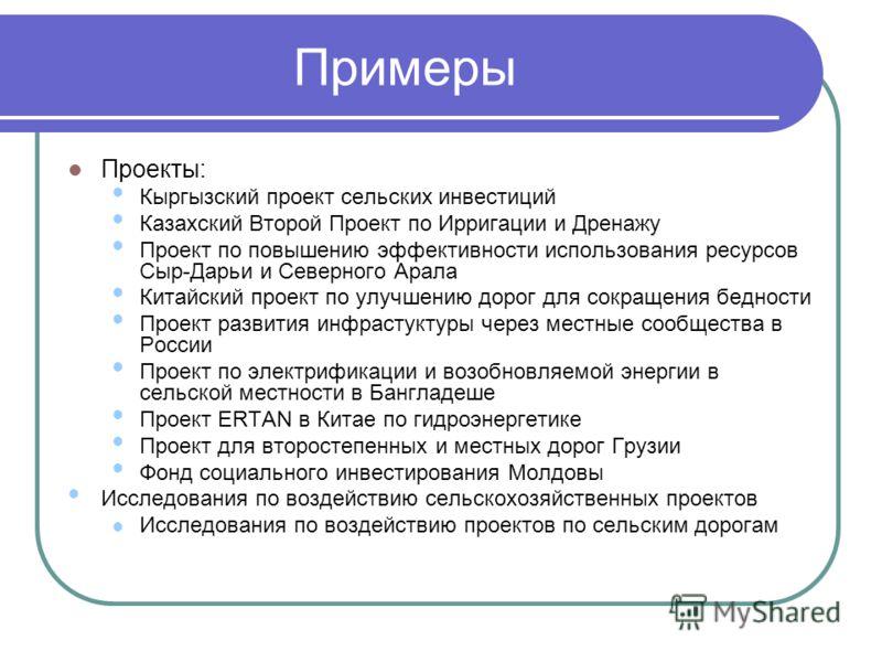 Примеры Проекты: Кыргызский проект сельских инвестиций Казахский Второй Проект по Ирригации и Дренажу Проект по повышению эффективности использования ресурсов Сыр-Дарьи и Северного Арала Китайский проект по улучшению дорог для сокращения бедности Про