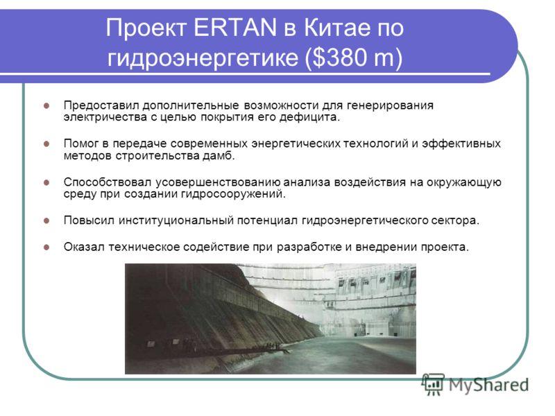 Проект ERTAN в Китае по гидроэнергетике ($380 m) Предоставил дополнительные возможности для генерирования электричества с целью покрытия его дефицита. Помог в передаче современных энергетических технологий и эффективных методов строительства дамб. Сп