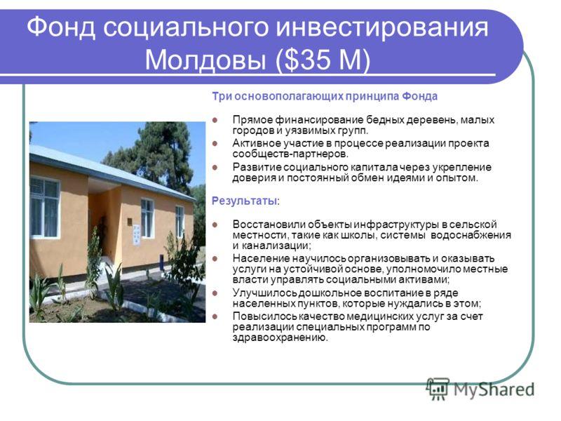 Фонд социального инвестирования Молдовы ($35 M) Три основополагающих принципа Фонда Прямое финансирование бедных деревень, малых городов и уязвимых групп. Активное участие в процессе реализации проекта сообществ-партнеров. Развитие социального капита