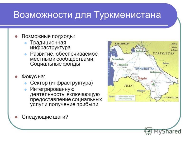 Возможности для Туркменистана Возможные подходы: Традиционная инфраструктура Развитие, обеспечиваемое местными сообществами; Социальные фонды Фокус на: Сектор (инфраструктура) Интегрированную деятельность, включающую предоставление социальных услуг и