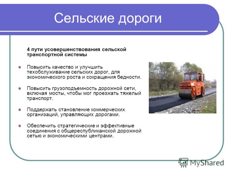 Сельские дороги 4 пути усовершенствования сельской транспортной системы Повысить качество и улучшить техобслуживание сельских дорог, для экономического роста и сокращения бедности. Повысить грузоподъемность дорожной сети, включая мосты, чтобы мог про