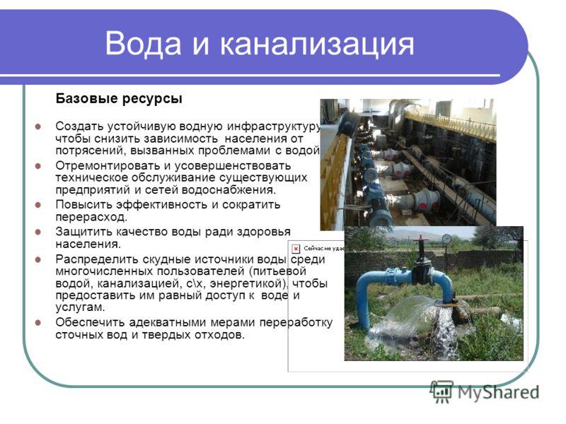 Вода и канализация Базовые ресурсы Создать устойчивую водную инфраструктуру, чтобы снизить зависимость населения от потрясений, вызванных проблемами с водой. Отремонтировать и усовершенствовать техническое обслуживание существующих предприятий и сете