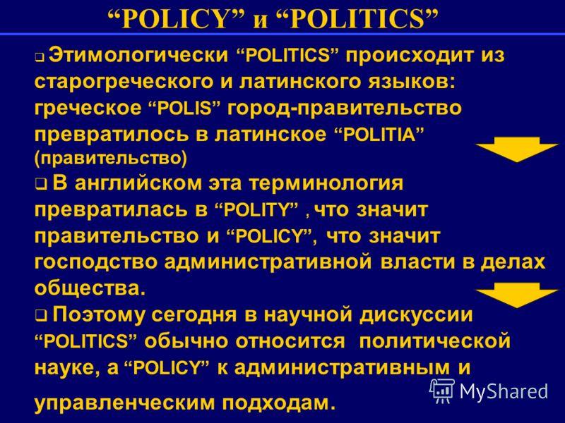 POLICY и POLITICS Этимологически POLITICS происходит из старогреческого и латинского языков: греческое POLIS город-правительство превратилось в латинское POLITIA (правительство) В английском эта терминология превратилась в POLITY, что значит правител