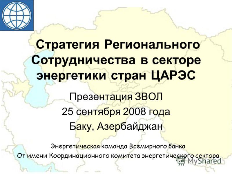 Стратегия Регионального Сотрудничества в секторе энергетики стран ЦАРЭС Презентация ЗВОЛ 25 сентября 2008 года Баку, Азербайджан Энергетическая команда Всемирного банка От имени Координационного комитета энергетического сектора