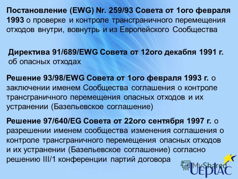 Постановление (EWG) Nr. 259/93 Совета от 1ого февраля 1993 о проверке и контроле трансграничного перемещения отходов внутри, вовнутрь и из Европейского Сообщества Директива 91/689/EWG Совета от 12ого декабпя 1991 г. об опасных отходах Решение 93/98/E