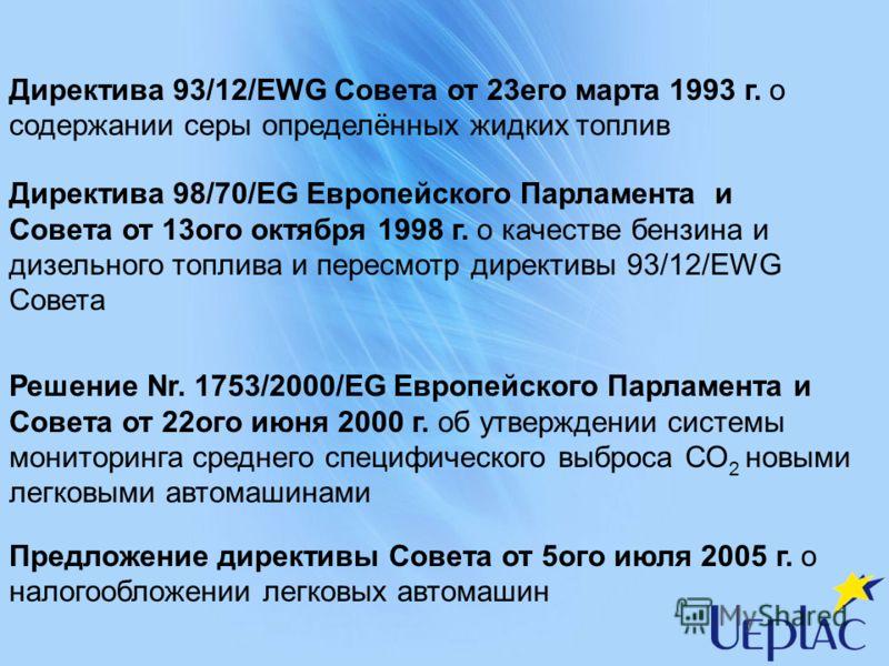 Директива 93/12/EWG Совета от 23его марта 1993 г. о содержании серы определённых жидких топлив Директива 98/70/EG Европейского Парламента и Совета от 13ого октября 1998 г. о качестве бензина и дизельного топлива и пересмотр директивы 93/12/EWG Совета