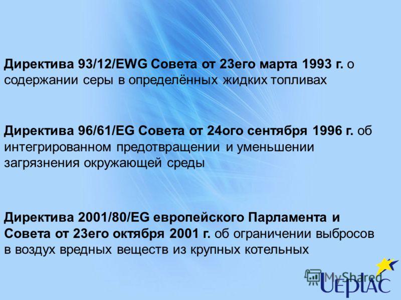 Директива 93/12/EWG Совета от 23его марта 1993 г. о содержании серы в определённых жидких топливах Директива 96/61/EG Совета от 24ого сентября 1996 г. об интегрированном предотвращении и уменьшении загрязнения окружающей среды Директива 2001/80/EG ев