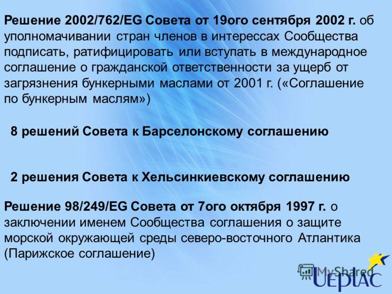 Решение 2002/762/EG Совета от 19ого сентября 2002 г. об уполномачивании стран членов в интерессах Сообщества подписать, ратифицировать или вступать в международное соглашение о гражданской ответственности за ущерб от загрязнения бункерными маслами от