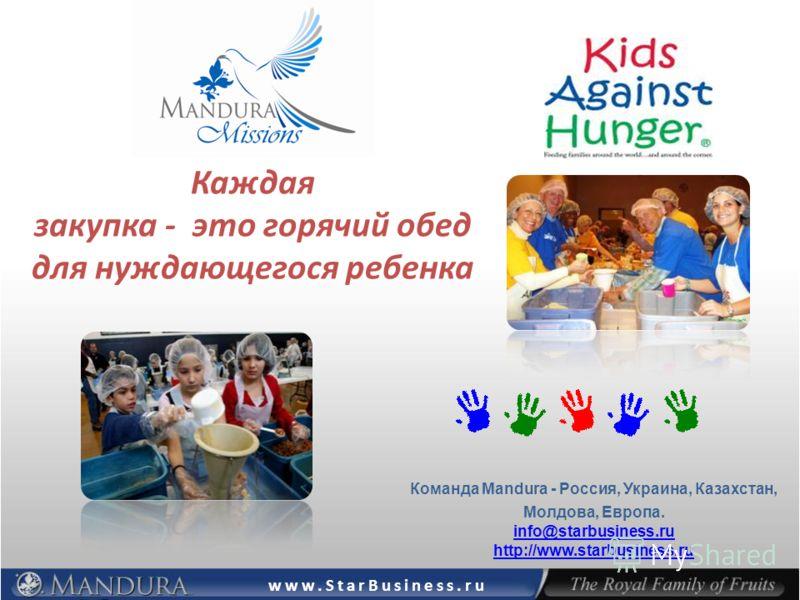 Каждая закупка - это горячий обед для нуждающегося ребенка Команда Mandura - Россия, Украина, Казахстан, Молдова, Европа. info@starbusiness.ru http://www.starbusiness.ru info@starbusiness.ru http://www.starbusiness.ru www.StarBusiness.ru