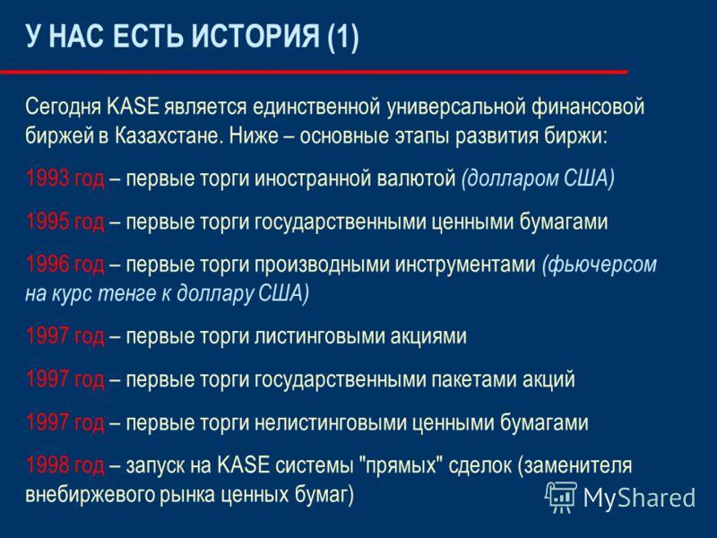 У НАС ЕСТЬ ИСТОРИЯ (1) Сегодня KASE является единственной универсальной финансовой биржей в Казахстане. Ниже – основные этапы развития биржи: 1993 год – первые торги иностранной валютой (долларом США) 1995 год – первые торги государственными ценными