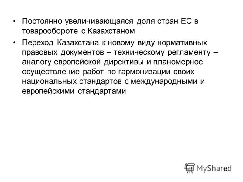 10 Постоянно увеличивающаяся доля стран ЕС в товарообороте с Казахстаном Переход Казахстана к новому виду нормативных правовых документов – техническому регламенту – аналогу европейской директивы и планомерное осуществление работ по гармонизации свои