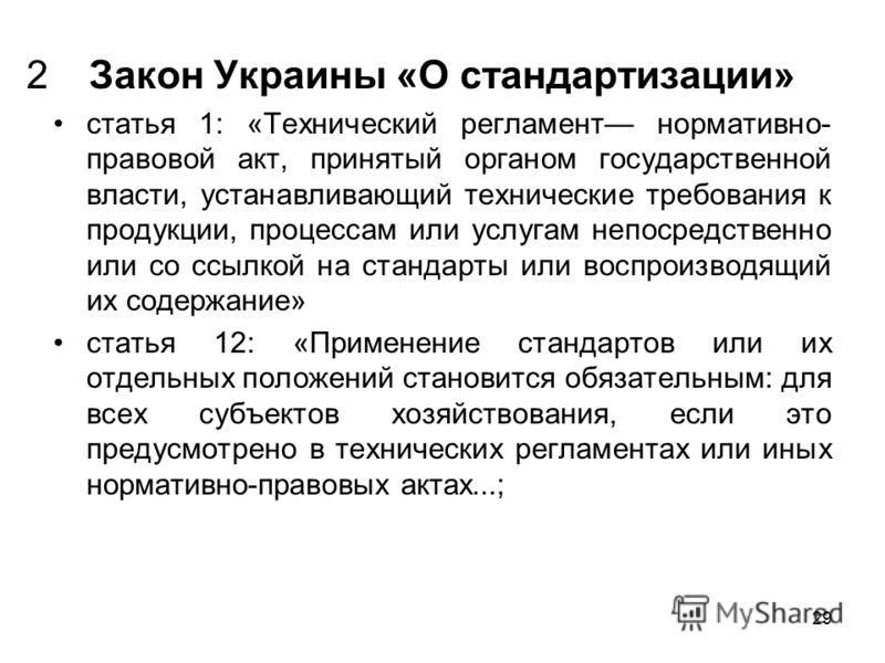 29 Закон Украины «О стандартизации» статья 1: «Технический регламент нормативно- правовой акт, принятый органом государственной власти, устанавливающий технические требования к продукции, процессам или услугам непосредственно или со ссылкой на станда