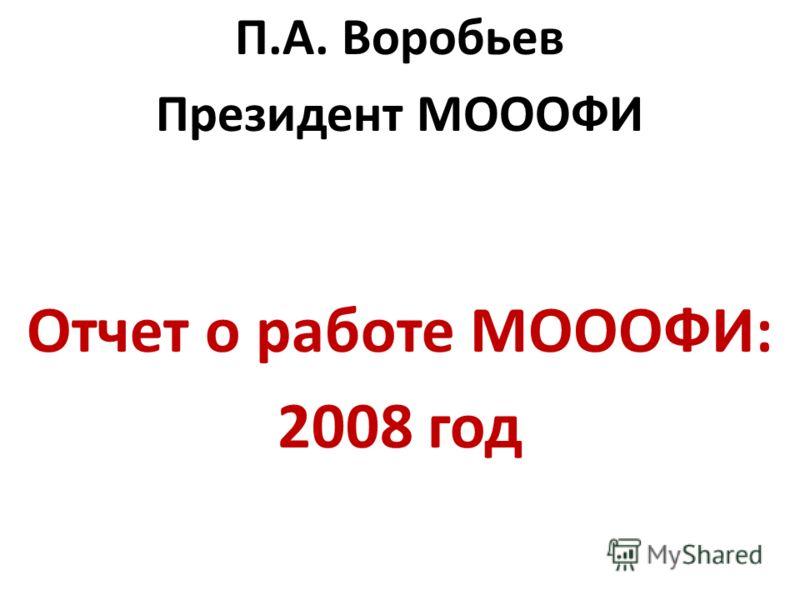 П.А. Воробьев Президент МОООФИ Отчет о работе МОООФИ: 2008 год