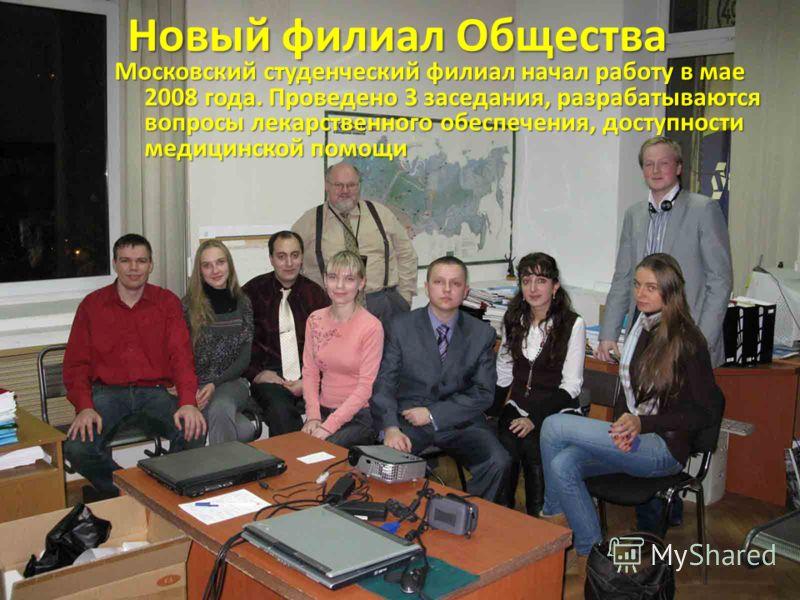 Новый филиал Общества Московский студенческий филиал начал работу в мае 2008 года. Проведено 3 заседания, разрабатываются вопросы лекарственного обеспечения, доступности медицинской помощи