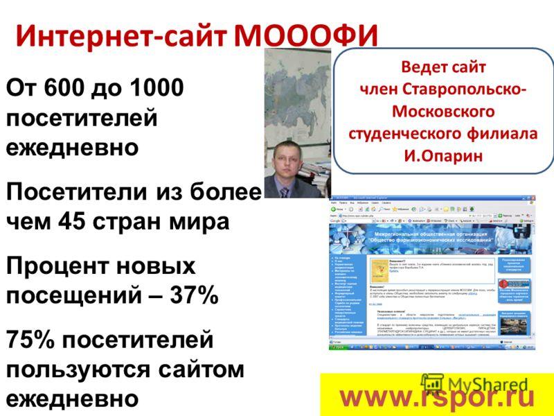 Интернет-сайт МОООФИ От 600 до 1000 посетителей ежедневно Посетители из более чем 45 стран мира Процент новых посещений – 37% 75% посетителей пользуются сайтом ежедневно www.rspor.ru Ведет сайт член Ставропольско- Московского студенческого филиала И.