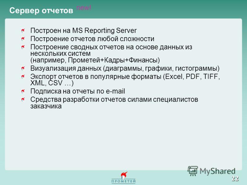 22 Сервер отчетов new! Построен на MS Reporting Server Построение отчетов любой сложности Построение сводных отчетов на основе данных из нескольких систем (например, Прометей+Кадры+Финансы) Визуализация данных (диаграммы, графики, гистограммы) Экспор