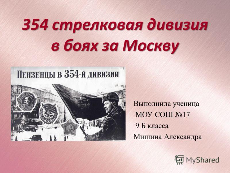 354 стрелковая дивизия в боях за Москву Выполнила ученица МОУ СОШ 17 9 Б класса Мишина Александра